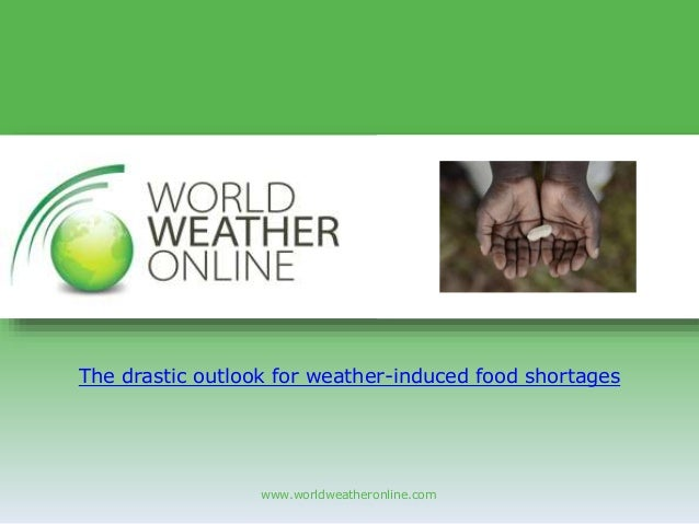 www.worldweatheronline.com The drastic outlook for weather-induced food shortages