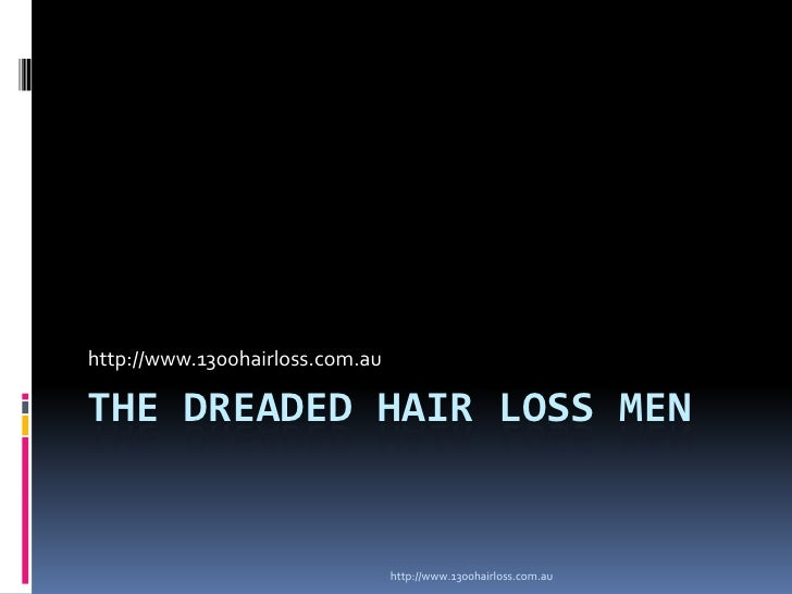 http://www.1300hairloss.com.auTHE DREADED HAIR LOSS MEN                                 http://www.1300hairloss.com.au
