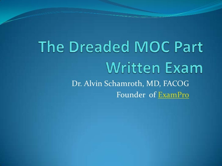The Dreaded MOC Part Written Exam<br />Dr. Alvin Schamroth, MD, FACOG<br />Founder  of ExamPro<br />