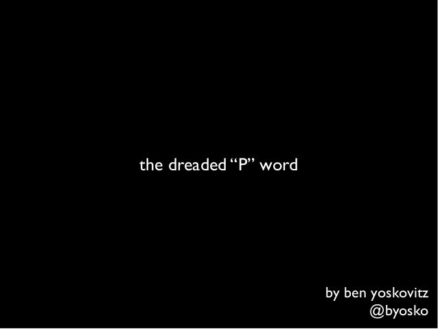 "the dreaded ""P"" word                       by ben yoskovitz                              @byosko"