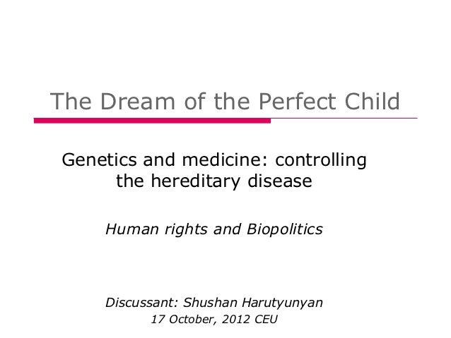 The Dream of the Perfect ChildGenetics and medicine: controlling     the hereditary disease    Human rights and Biopolitic...