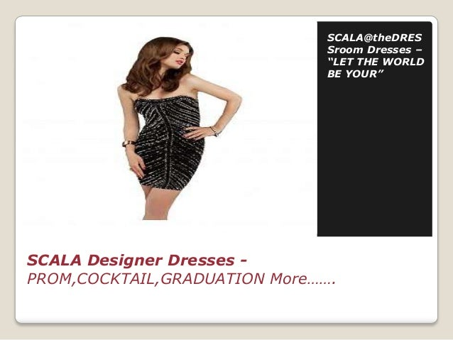 """SCALA@theDRES Sroom Dresses – """"LET THE WORLD BE YOUR""""  SCALA Designer Dresses PROM,COCKTAIL,GRADUATION More……."""