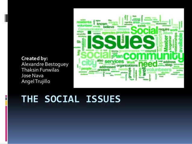 THE SOCIAL ISSUES Created by: Alexandre Bestoguey Thaksin Funwilas Jose Nava AngelTrujillo