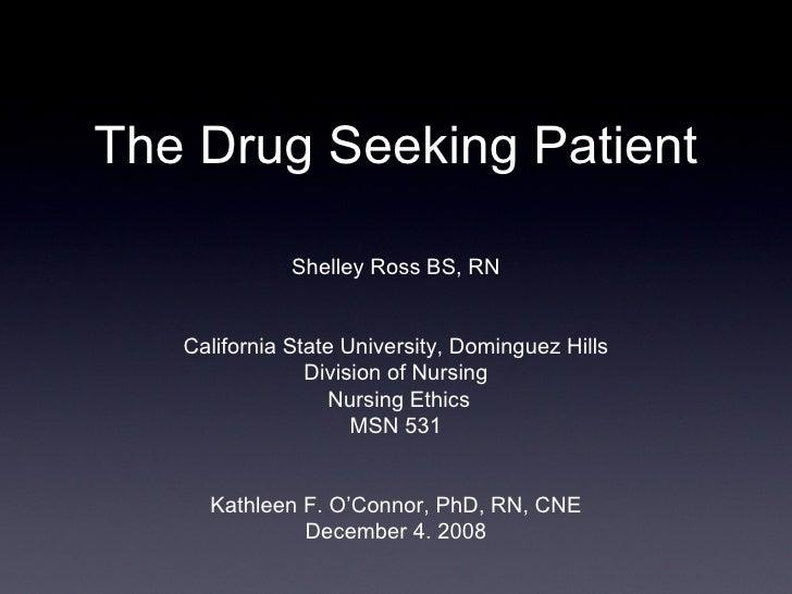 The Drug Seeking Patient Shelley Ross BS, RN California State University, Dominguez Hills Division of Nursing  Nursing Eth...
