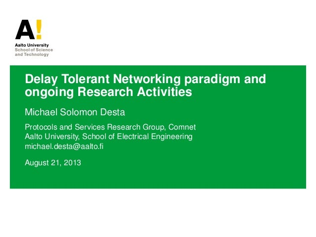 Delay Tolerant Networking paradigm and ongoing Research Activities Michael Solomon Desta Protocols and Services Research G...