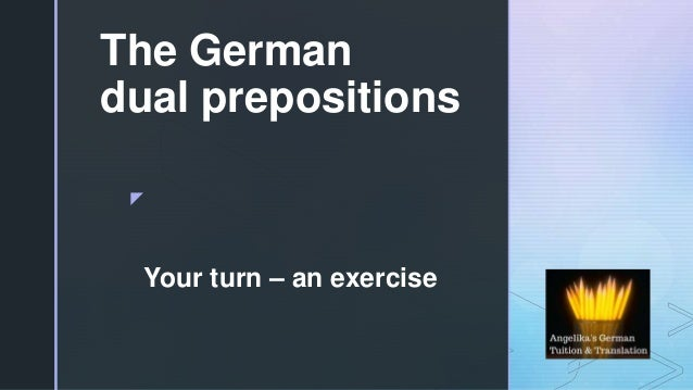 z The German dual prepositions Your turn – an exercise