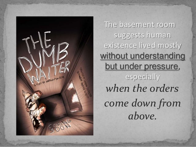 a literary analysis of the dumb waiter The dumb waiter employs several dramatic devices common to the theater of the absurd the audience is brought into the play seemingly in medias res, a position aristotle found appropriate only for the epic.
