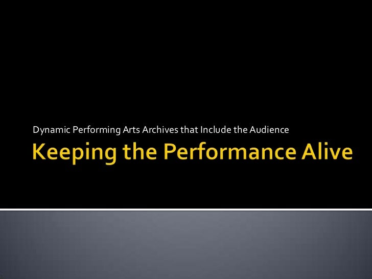 Keeping the Performance Alive<br />Dynamic Performing Arts Archives that Include the Audience<br />