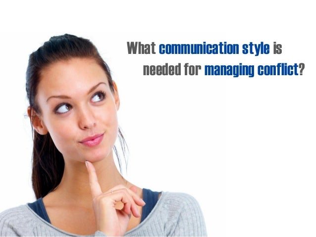 What communication style is needed for managing conflict?