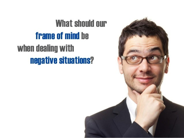 What should our frame of mind be when dealing with negative situations?
