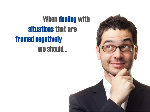 When dealing with situations that are framed negatively we should…