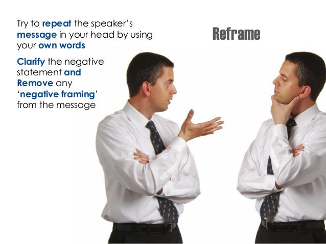 Reframe Try to repeat the speaker's message in your head by using your own words Clarify the negative statement and Remove...