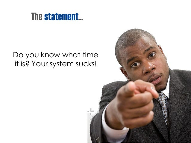 The statement… Do you know what time it is? Your system sucks!