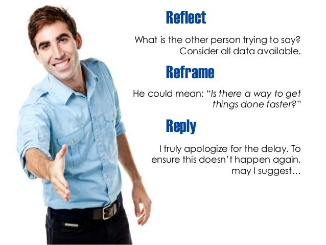 """Reflect What is the other person trying to say? Consider all data available. Reframe He could mean: """"Is there a way to get..."""