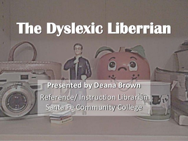 The Dyslexic LiberrianPresented by Deana BrownReference/ Instruction LibrarianSanta Fe Community College