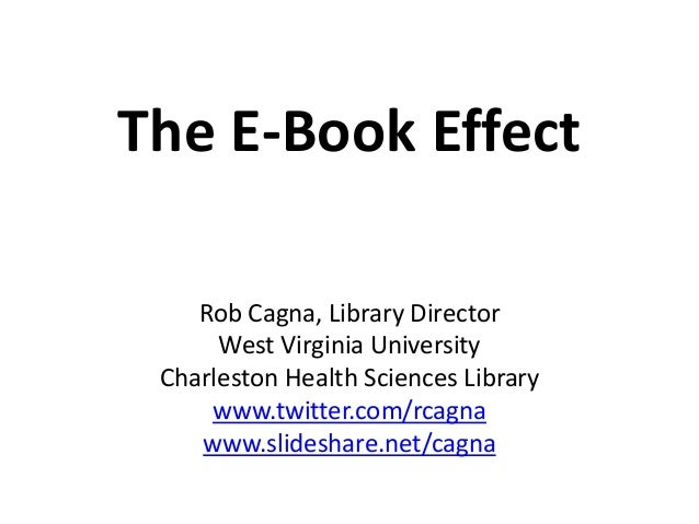 The E-Book Effect Rob Cagna, Library Director West Virginia University Charleston Health Sciences Library www.twitter.com/...