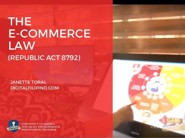 THE E-COMMERCE LAW JANETTE TORAL DIGITALFILIPINO.COM CERTIFIED E-COMMERCE SPECIALIST, ENTREPRENEUR, PROFESSIONAL PROGRAM W...