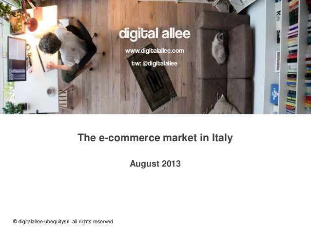 digital allee www.digitalallee.com tw: @digitalallee The e-commerce market in Italy August 2013 © digitalallee-ubequitysrl...