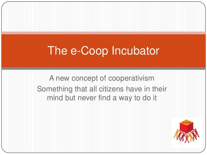 The e-Coop Incubator  A new concept of cooperativismSomething that all citizens have in their  mind but never find a way t...