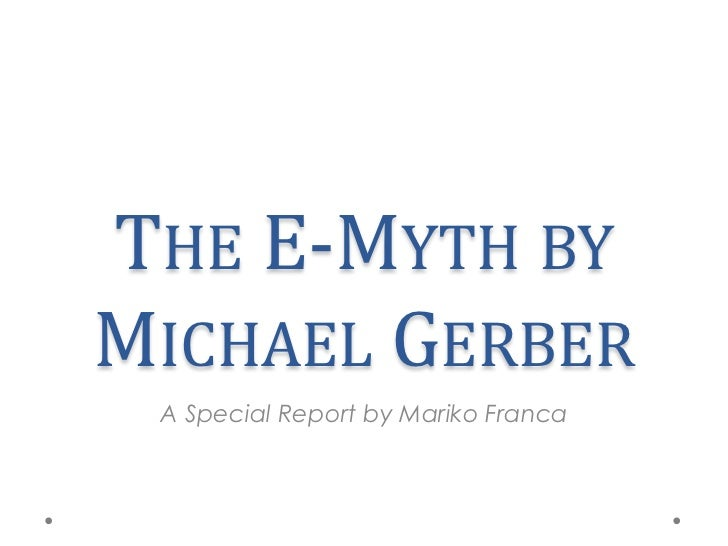 THE E-MYTH BYMICHAEL GERBER A Special Report by Mariko Franca