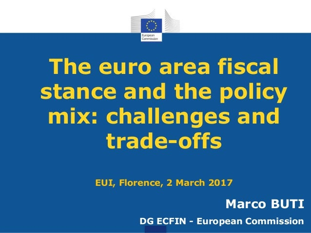 The euro area fiscal stance and the policy mix: challenges and trade-offs EUI, Florence, 2 March 2017 Marco BUTI DG ECFIN ...
