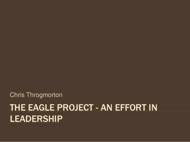 THE EAGLE PROJECT - AN EFFORT IN LEADERSHIP Chris Throgmorton