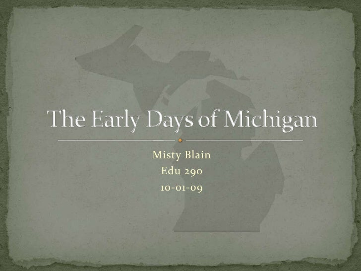 Misty Blain<br />Edu 290<br />10-01-09<br />The Early Days of Michigan<br />