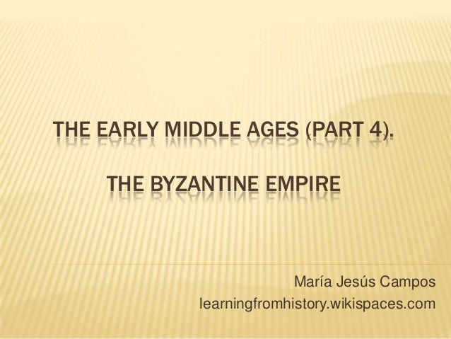 THE EARLY MIDDLE AGES (PART 4). THE BYZANTINE EMPIRE María Jesús Campos learningfromhistory.wikispaces.com