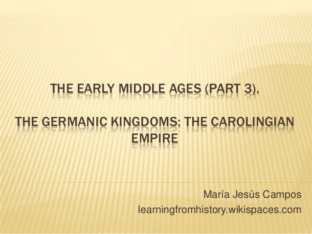 THE EARLY MIDDLE AGES (PART 3). THE GERMANIC KINGDOMS: THE CAROLINGIAN EMPIRE María Jesús Campos learningfromhistory.wikis...
