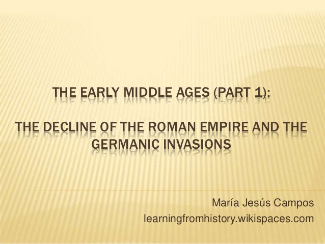 THE EARLY MIDDLE AGES (PART 1):THE DECLINE OF THE ROMAN EMPIRE AND THE          GERMANIC INVASIONS                        ...