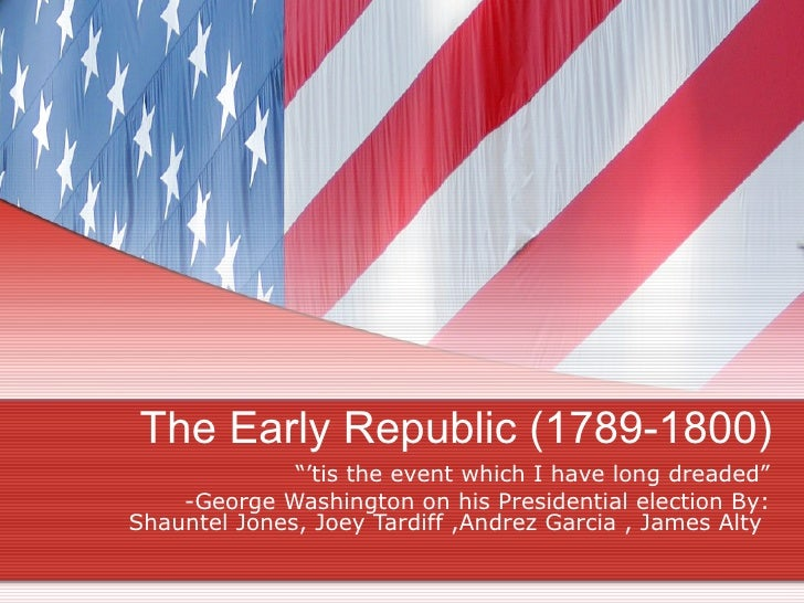 """The Early Republic (1789-1800) """"' tis the event which I have long dreaded"""" -George Washington on his Presidential election..."""