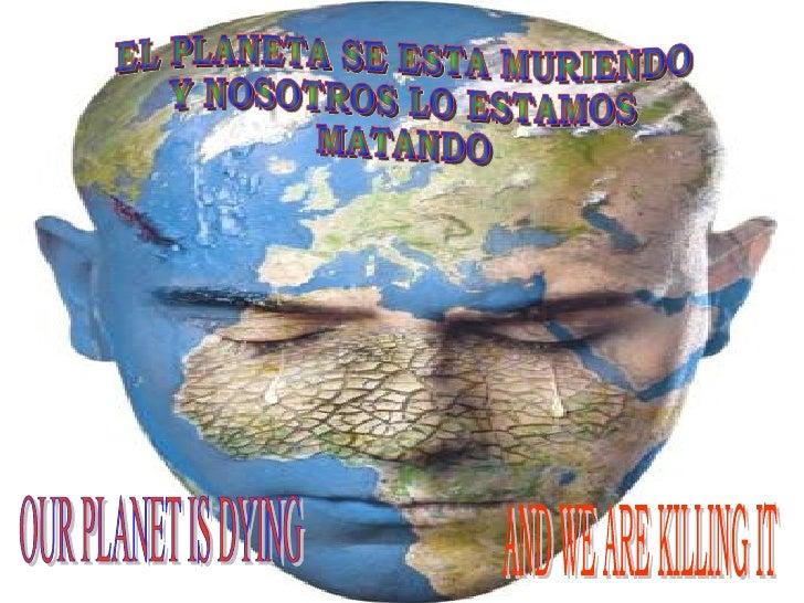 EL PLANETA SE ESTA MURIENDO Y NOSOTROS LO ESTAMOS MATANDO OUR PLANET IS DYING  AND WE ARE KILLING IT