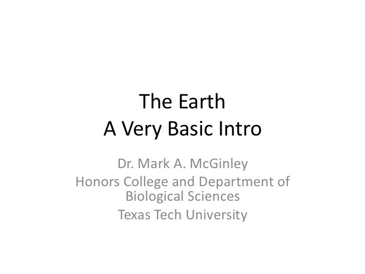 The Earth    A Very Basic Intro      Dr. Mark A. McGinleyHonors College and Department of       Biological Sciences      T...
