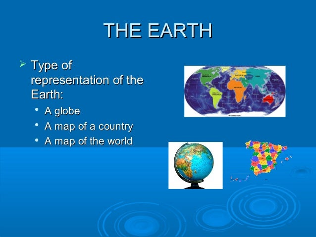 THE EARTHTHE EARTH Type ofType ofrepresentation of therepresentation of theEarth:Earth:A globeA globeA map of a country...