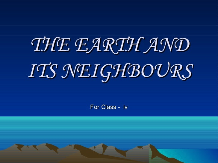 THE EARTH AND ITS NEIGHBOURS For Class -  iv