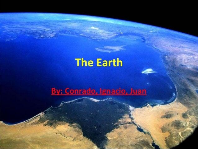The Earth By: Conrado, Ignacio, Juan