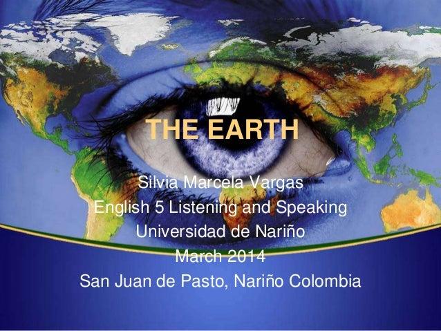 THE EARTH Silvia Marcela Vargas English 5 Listening and Speaking Universidad de Nariño March 2014 San Juan de Pasto, Nariñ...