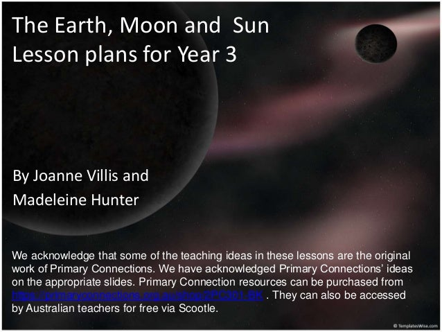 The Earth, Moon and Sun Lesson plans for Year 3 By Joanne Villis and Madeleine Hunter We acknowledge that some of the teac...