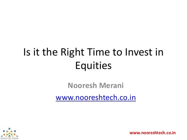 www.nooreshtech.co.in Is it the Right Time to Invest in Equities Nooresh Merani www.nooreshtech.co.in