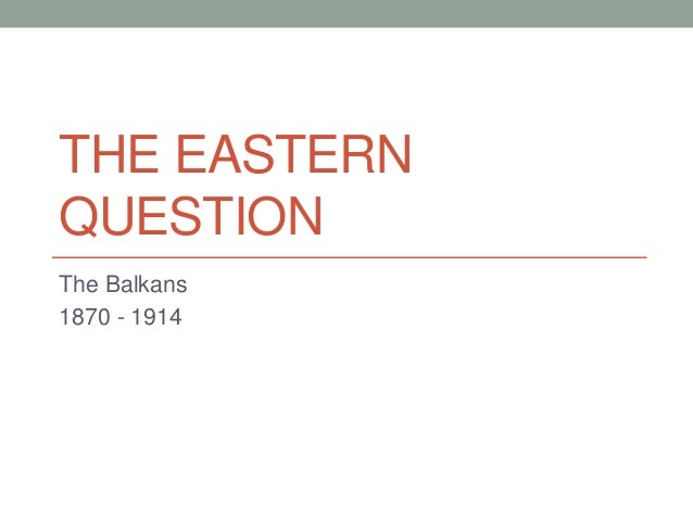 THE EASTERN QUESTION The Balkans 1870 - 1914