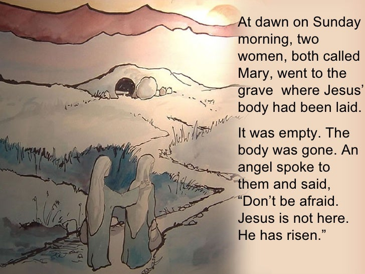 At dawn on Sunday morning, two women, both called Mary, went to the grave  where Jesus' body had been laid.  It was empty....