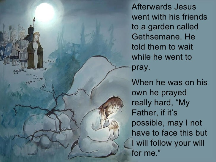 Afterwards Jesus went with his friends to a garden called Gethsemane. He told them to wait while he went to pray.  When he...