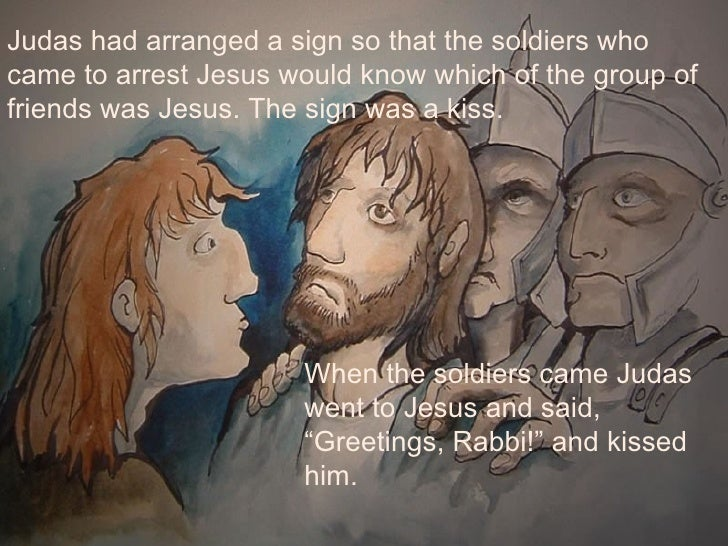 Judas had arranged a sign so that the soldiers who came to arrest Jesus would know which of the group of friends was Jesus...