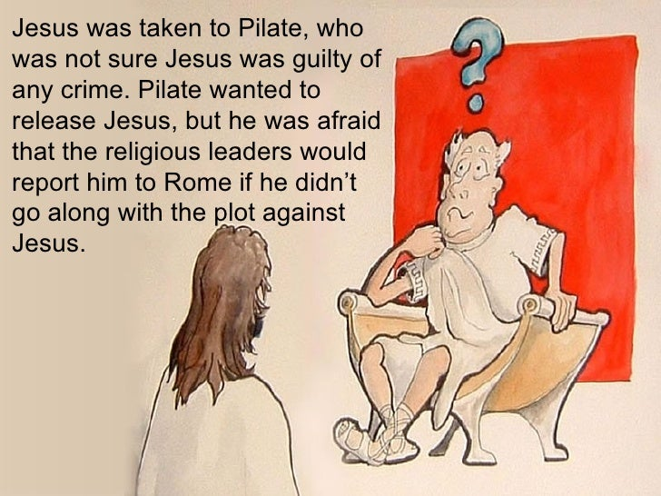 Jesus was taken to Pilate, who was not sure Jesus was guilty of any crime. Pilate wanted to release Jesus, but he was afra...