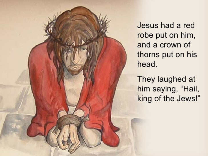 """Jesus had a red robe put on him, and a crown of thorns put on his head. They laughed at him saying, """"Hail, king of the Jew..."""