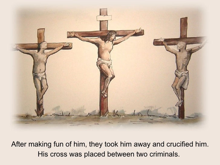 After making fun of him, they took him away and crucified him. His cross was placed between two criminals.
