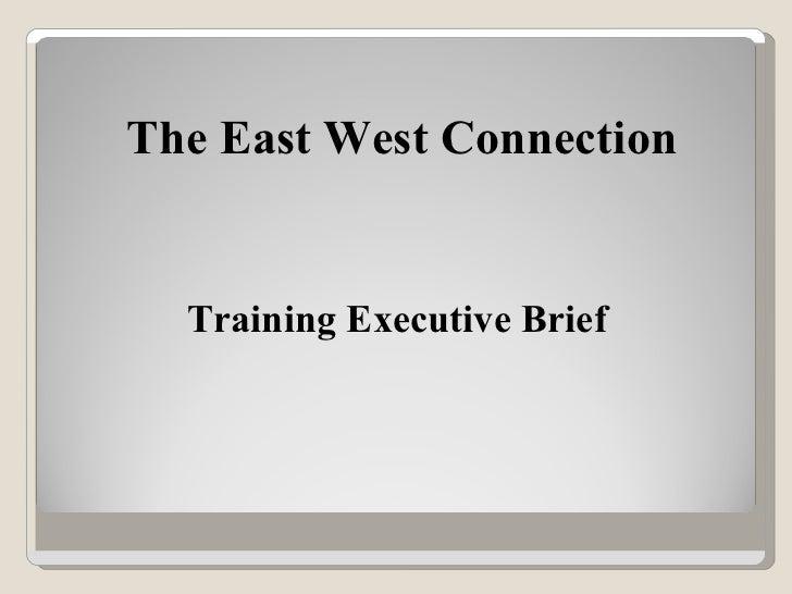 Training Executive Brief <ul><li>The East West Connection </li></ul>