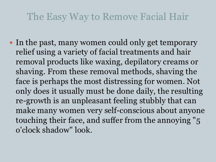 The Easy Way to Remove Facial Hair<br />In the past, many women could only get temporary relief using a variety of facial ...