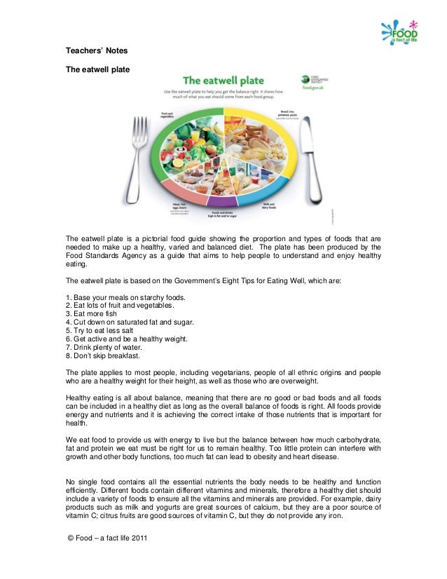 © Food – a fact life 2011 Teachers' Notes The eatwell plate The eatwell plate is a pictorial food guide showing the propor...