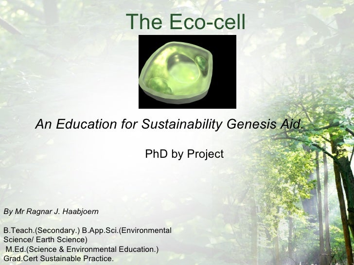 The Eco-cell An Education for Sustainability Genesis Aid. PhD by Project By Mr Ragnar J. Haabjoern B.Teach.(Secondary.) B....
